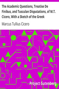 Cover of The Academic Questions, Treatise De Finibus, and Tusculan Disputations, of M.T. Cicero, With a Sketch of the Greek Philosophers Mentioned by Cicero