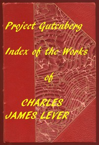 The Works of Charles James Lever An Index of the Project Gutenberg Works of Lever