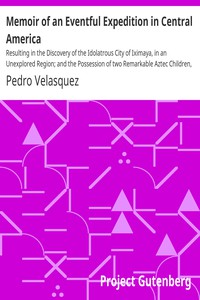 Memoir of an Eventful Expedition in Central America Resulting in the Discovery of the Idolatrous City of Iximaya, in an Unexplored Region; and the Possession of two Remarkable Aztec Children, Descendants and Specimens of the Sacerdotal Caste, (now nearly extinct,) of the Ancient Aztec Founders of the Ruined Temples of that Country, Described by John L. Stevens, Esq., and Other Travellers.