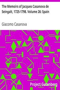 The Memoirs of Jacques Casanova de Seingalt, 1725-1798. Volume 26: Spain
