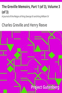 The Greville Memoirs, Part 1 (of 3), Volume 3 (of 3) A Journal of the Reigns of King George IV and King William IV