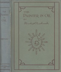 Cover of The Painter in Oil A complete treatise on the principles and technique necessary to the painting of pictures in oil colors