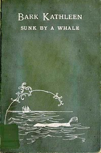 Bark Kathleen Sunk By A Whale To Which is Added an Account of Two Like Occurrences, the Loss of Ships Ann Alexander and Essex