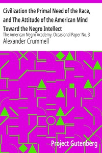 Civilization the Primal Need of the Race, and The Attitude of the American Mind Toward the Negro Intellect The American Negro Academy. Occasional Paper No. 3