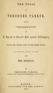 """The Trial of Theodore Parker For the """"Misdemeanor"""" of a Speech in Faneuil Hall against Kidnapping, before the Circuit Court of the United States, at Boston, April 3, 1855, with the Defence"""