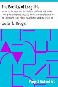 The Bacillus of Long Life A Manual of the Preparation and Souring of Milk for Dietary Purposes, Together with an Historical Account of the Use of Fermented Milks, from the Earliest Times to the Present Day, and Their Wonderful Effect in the Prolonging of Human Existence