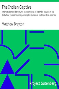 The Indian Captive A narrative of the adventures and sufferings of Matthew Brayton in his thirty-four years of captivity among the Indians of north-western America