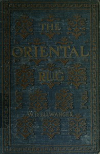 The Oriental Rug A Monograph on Eastern Rugs and Carpets, Saddle-Bags, Mats & Pillows, with a Consideration of Kinds and Classes, Types, Borders, Figures, Dyes, Symbols, etc. Together with Some Practical Advice to Collectors.