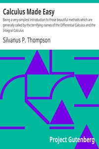 Cover of Calculus Made Easy Being a very-simplest introduction to those beautiful methods which are generally called by the terrifying names of the Differential Calculus and the Integral Calculus