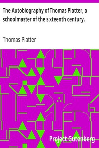 The Autobiography of Thomas Platter, a schoolmaster of the sixteenth century.