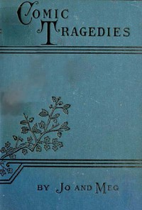 Cover of Comic TragediesWritten by 'Jo' and 'Meg' and Acted by The 'Little Women'