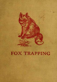 Fox Trapping: A Book of Instruction Telling How to Trap, Snare, Poison and Shoot A Valuable Book for Trappers