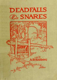 Cover of Deadfalls and SnaresA Book of Instruction for Trappers About These and Other Home-Made Traps