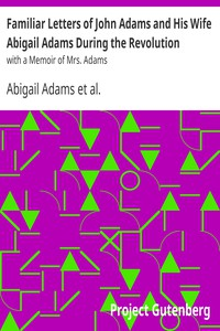 Familiar Letters of John Adams and His Wife Abigail Adams During the Revolutionwith a Memoir of Mrs. Adams