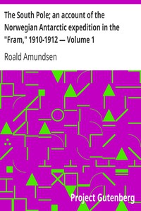 """The South Pole; an account of the Norwegian Antarctic expedition in the """"Fram,"""" 1910-1912 — Volume 1"""