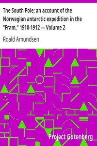 """The South Pole; an account of the Norwegian antarctic expedition in the """"Fram,"""" 1910-1912 — Volume 2"""