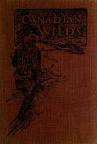 Canadian Wilds Tells About the Hudson's Bay Company, Northern Indians and Their Modes of Hunting, Trapping, Etc.