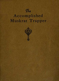 The Accomplished Muskrat Trapper: A Book on Trapping for Amateurs