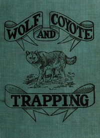 """Wolf and Coyote Trapping: An Up-to-Date Wolf Hunter's Guide Giving the Most Successful Methods of Experienced """"Wolfers"""" for Hunting and Trapping These Animals, Also Gives Their Habits in Detail."""