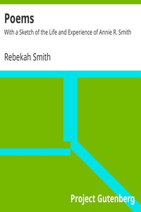 Poems: With a Sketch of the Life and Experience of Annie R. Smith