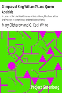 Glimpses of King William IV. and Queen Adelaide In Letters of the Late Miss Clitherow, of Boston House, Middlesex. With a Brief Account of Boston House and the Clitherow Family