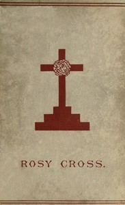 Cover of Mysteries of the Rosie CrossOr, the History of that Curious Sect of the Middle Ages, Known as the Rosicrucians; with Examples of their Pretensions and Claims as Set Forth in the Writings of Their Leaders and Disciples