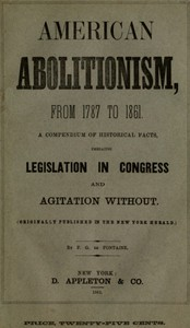 Cover of History of American Abolitionism Its four great epochs, embracing narratives of the ordinance of 1787, compromise of 1820, annexation of Texas, Mexican war, Wilmot proviso, negro insurrections, abolition riots, slave rescues, compromise of 1850, Kansas bill of 1854, John Brown insurrection, 1859, valuable statistics, &c., &c., &c., together with a history of the Southern Confederacy.