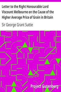 Cover of Letter to the Right Honourable Lord Viscount Melbourne on the Cause of the Higher Average Price of Grain in Britain than on the the Continent