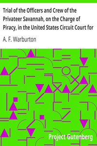 Cover of Trial of the Officers and Crew of the Privateer Savannah, on the Charge of Piracy, in the United States Circuit Court for the Southern District of New York