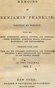 Memoirs of Benjamin Franklin; Written by Himself. [Vol. 1 of 2] With His Most Interesting Essays, Letters, and Miscellaneous Writings; Familiar, Moral, Political, Economical, and Philosophical, Selected with Care from All His Published Productions, and Comprising Whatever Is Most Entertaining and Valuable to the General Reader