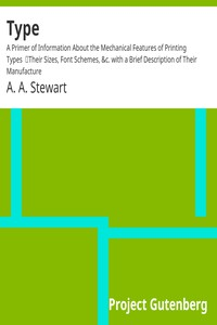 Cover of Type: A Primer of Information About the Mechanical Features of Printing Types Their Sizes, Font Schemes, &c. with a Brief Description of Their Manufacture