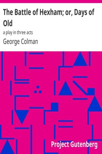 Cover of The Battle of Hexham; or, Days of Old: a play in three acts