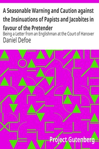 A Seasonable Warning and Caution against the Insinuations of Papists and Jacobites in favour of the PretenderBeing a Letter from an Englishman at the Court of Hanover