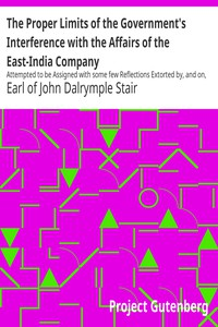 The Proper Limits of the Government's Interference with the Affairs of the East-India Company Attempted to be Assigned with some few Reflections Extorted by, and on, the Distracted State of the Times