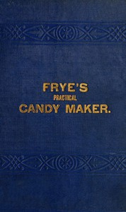 """Cover of Frye's Practical Candy Maker Comprising Practical Receipts for the Manufacture of Fine """"Hand-Made"""" Candies"""