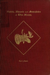Habits, Haunts and Anecdotes of the Moose and Illustrations from Life