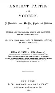 Cover of Ancient Faiths And Modern A Dissertation upon Worships, Legends and Divinities in Central and Western Asia, Europe, and Elsewhere, Before the Christian Era. Showing Their Relations to Religious Customs as They Now Exist.