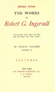 Cover of The Works of Robert G. Ingersoll, Vol. 04 (of 12) Dresden Edition—Lectures
