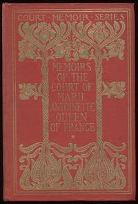 Cover of Memoirs of the Court of Marie Antoinette, Queen of France, Complete Being the Historic Memoirs of Madam Campan, First Lady in Waiting to the Queen