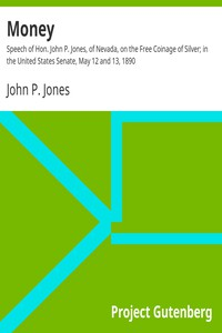 Cover of Money: Speech of Hon. John P. Jones, of Nevada, on the Free Coinage of Silver; in the United States Senate, May 12 and 13, 1890