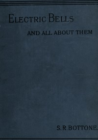 Electric Bells and All About Them: A Practical Book for Practical Men
