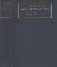 Under Four Administrations, from Cleveland to Taft Recollections of Oscar S. Straus ...