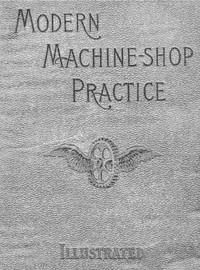 Cover of Modern Machine-Shop Practice, Volumes I and II