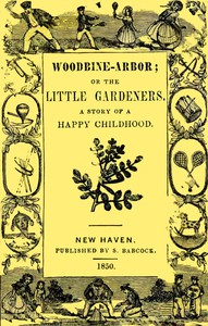 Woodbine-Arbor; or, The Little Gardeners: A Story of a Happy Childhood