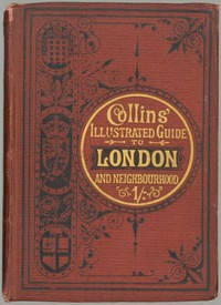 Collins' Illustrated Guide to London and Neighbourhood Being a Concise Description of the Chief Places of Interest in the Metropolis, and the Best Modes of Obtaining Access to Them: with Information Relating to Railways, Omnibuses, Steamers, &c.