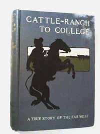 Cattle-Ranch to College: The True Tales of a Boy's Adventures in the Far West