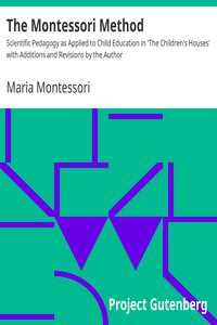 The Montessori Method Scientific Pedagogy as Applied to Child Education in 'The Children's Houses' with Additions and Revisions by the Author