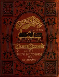 """""""Puffing Billy"""" and the Prize """"Rocket"""" or, the story of the Stephensons and our Railways."""