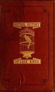 The Natural History of Cage Birds Their Management, Habits, Food, Diseases, Treatment, Breeding, and the Methods of Catching Them.