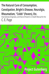 """Cover of The Natural Cure of Consumption, Constipation, Bright's Disease, Neuralgia, Rheumatism, """"Colds"""" (Fevers), Etc. How Sickness Originates, and How to Prevent It. A Health Manual for the People."""